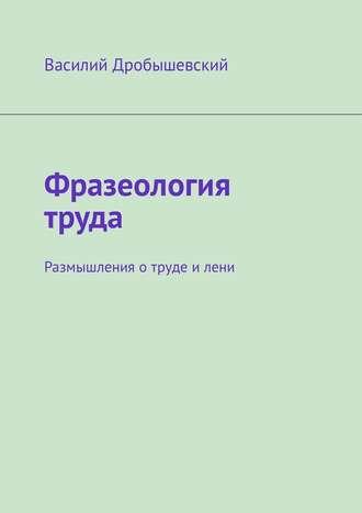 Василий Дробышевский, Фразеология труда. Размышления отруде илени