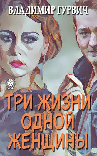 Владимир Гурвич, Три жизни одной женщины