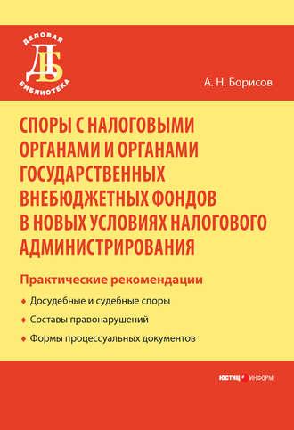 Александр Борисов, Споры с налоговыми органами и органами государственных внебюджетных фондов в новых условиях налогового администрирования. Практические рекомендации