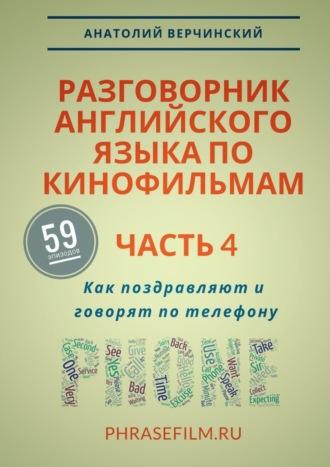 Анатолий Верчинский, Разговорник английского языка покинофильмам. Часть4. Как поздравляют иговорят потелефону