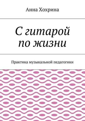 Анна Хохрина, Сгитарой пожизни. Практика музыкальной педагогики