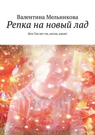 Валентина Мельникова, Репка на новый лад. Или Так вот ты, магия, какая!