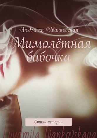 Людмила Иванковская, Мимолётная бабочка. Стихи-истории