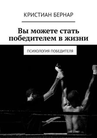 Кристиан Бернар, Вы можете стать победителем в жизни. Психология победителя