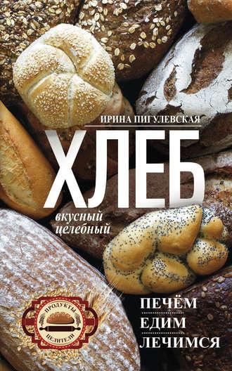 Ирина Пигулевская, Хлеб вкусный, целебный. Печем, едим, лечимся