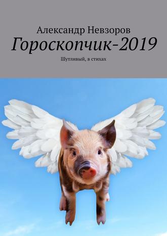 Александр Невзоров, Гороскопчик-2019. Шутливый, в стихах