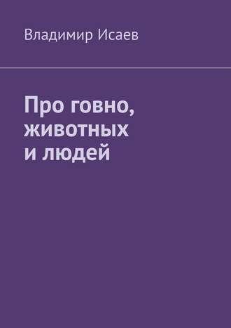Владимир Исаев, Про говно, животных и людей
