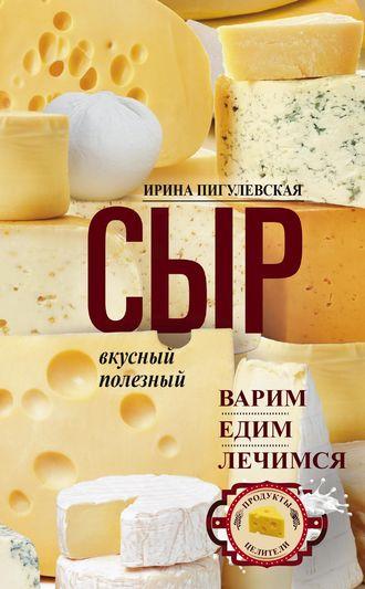 Ирина Пигулевская, Сыр вкусный, целебный. Варим, едим, лечимся