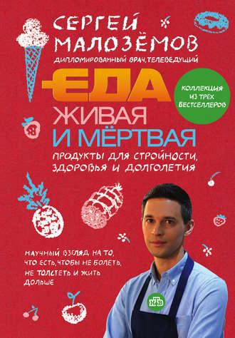 Сергей Малозёмов, Еда живая и мертвая. Продукты для стройности, здоровья и долголетия. Коллекция из трех бестселлеров