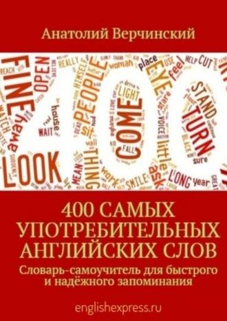 Анатолий Верчинский, 400самых употребительных английскихслов. Словарь-самоучитель для быстрого инадёжного запоминания