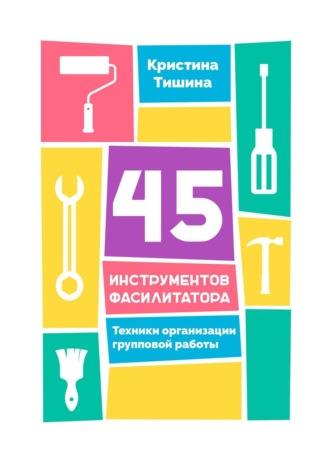 Кристина Тишина, 45 инструментов фасилитатора. Техники организации групповой работы
