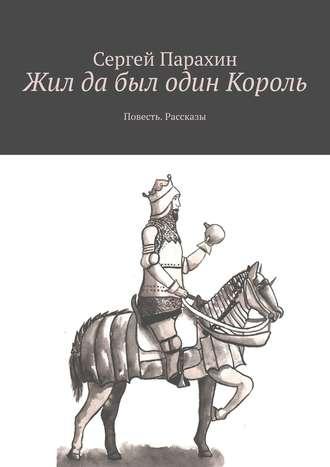 Сергей Парахин, Жил да был один Король. Повесть. Рассказы