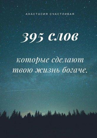 Анастасия Счастливая, 395 слов, которые сделают твою жизнь богаче
