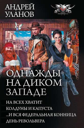 Андрей Уланов, Однажды на Диком Западе: На всех не хватит. Колдуны и капуста. …И вся федеральная конница. День револьвера (сборник)