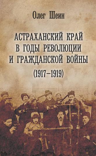 Олег Шеин, Астраханский край в годы революции и гражданской войны (1917–1919)