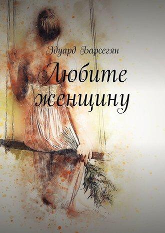 Эдуард Барсегян, Любите женщину