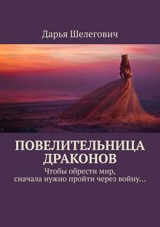 Дарья Шелегович, Повелительница драконов. Чтобы обрестимир, сначала нужно пройти через войну…
