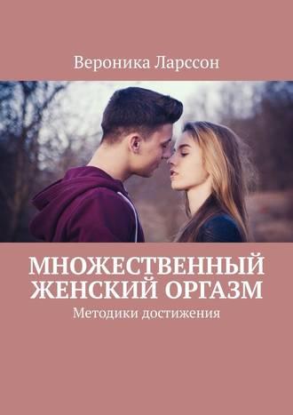 Вероника Ларссон, Множественный женский оргазм. Методики достижения