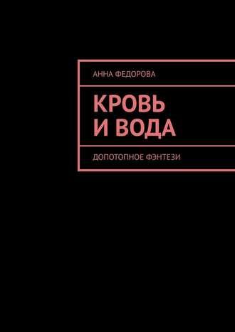 Анна Федорова, Кровь и вода. Допотопное фэнтези