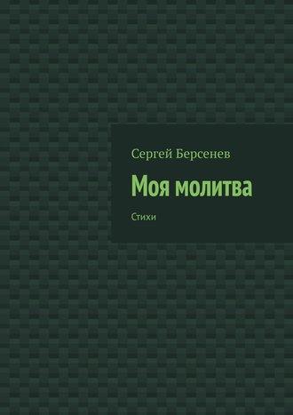 Сергей Берсенев, Моя молитва. Стихи