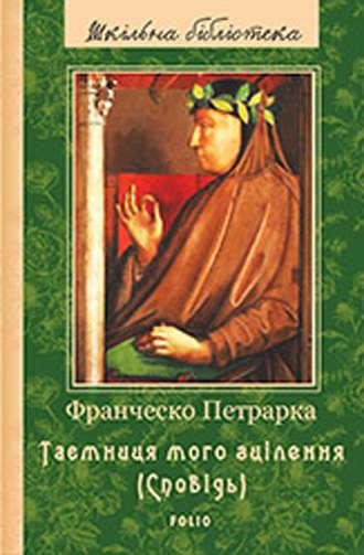 Франческо Петрарка, До нащадків моє послання; Таємниця мого зцілення, або Книга бесід про байдужість до мирського (Сповідь)