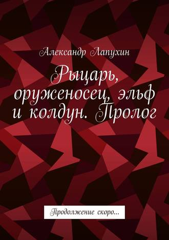 Александр Лапухин, Рыцарь, оруженосец, эльф иколдун. Пролог. Продолжение скоро…