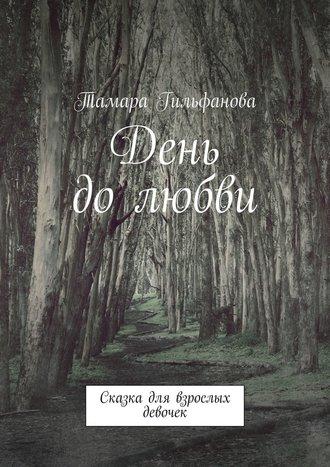 Тамара Гильфанова, День до любви. Сказка для взрослых девочек