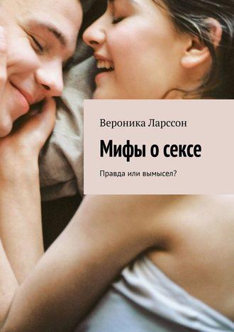 Вероника Ларссон, Мифы осексе. Правда или вымысел?