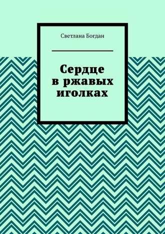 Светлана Богдан, Сердце в ржавых иголках