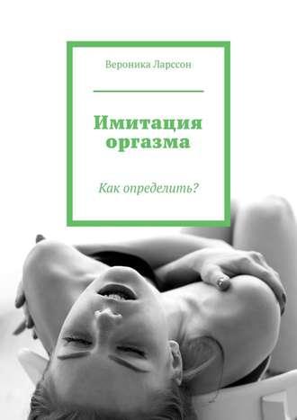 Вероника Ларссон, Имитация оргазма. Как определить?