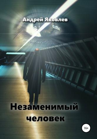 Андрей Яковлев, Незаменимый человек