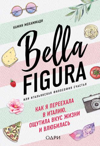Камин Мохаммади, Bella Figura, или Итальянская философия счастья. Как я переехала в Италию, ощутила вкус жизни и влюбилась