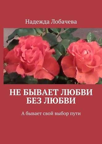 Надежда Лобачева, Небывает любви без любви. Абывает свой выборпути