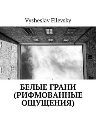 Vysheslav Filevsky, Белые грани (рифмованные ощущения)