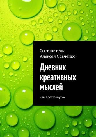 Алексей Савченко, Дневник креативных мыслей. Или просто шутка