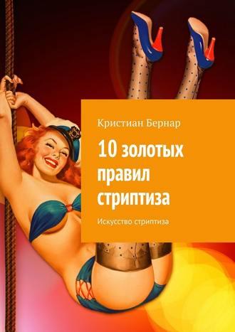 Кристиан Бернар, 10золотых правил стриптиза. Искусство стриптиза