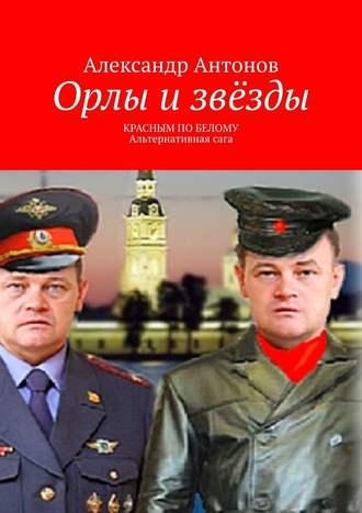 Александр Антонов, Орлы и звёзды. Красным по белому. Альтернативнаясага