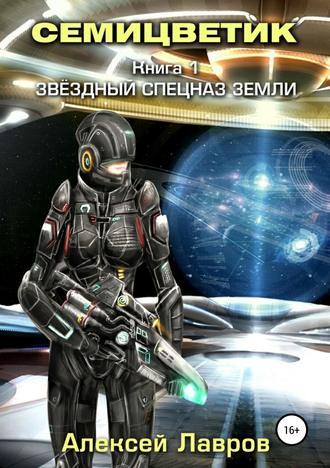 Алексей Лавров, Семицветик. Книга1. Звёздный спецназ Земли