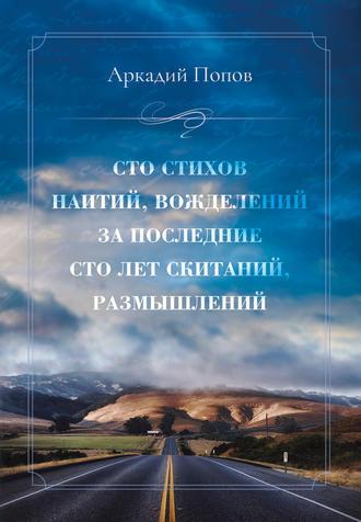 Аркадий Попов, Сто стихов наитий, вожделений за последние сто лет скитаний, размышлений