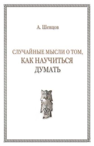 Александр Шевцов, Случайные мысли о том, как научиться думать