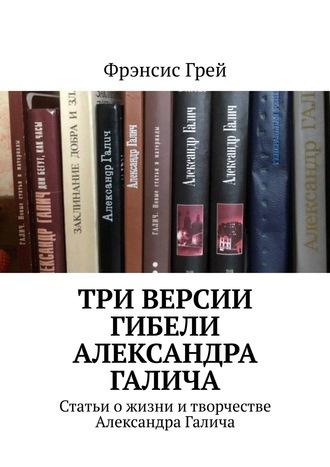 Фрэнсис Грей, Три версии гибели Александра Галича. Статьи о жизни итворчестве Александра Галича