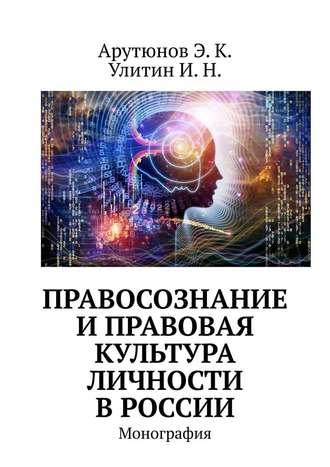 Э. Арутюнов, И. Улитин, Правосознание и правовая культура личности в России. Монография