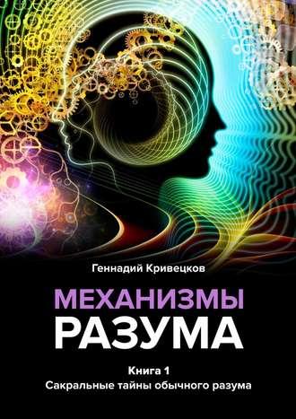 Геннадий Кривецков, Механизмы разума. Книга 1. Сакральные тайны обычного разума