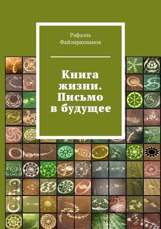 Рафаэль Файзирахманов, Книга жизни. Письмо вбудущее