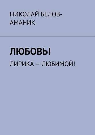 Николай Белов-Аманик, Любовь! Лирика– любимой!