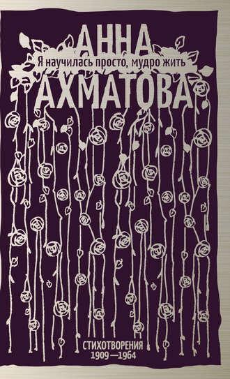 Анна Ахматова, Виктория Горпинко, Я научилась просто, мудро жить. Стихотворения 1909–1964