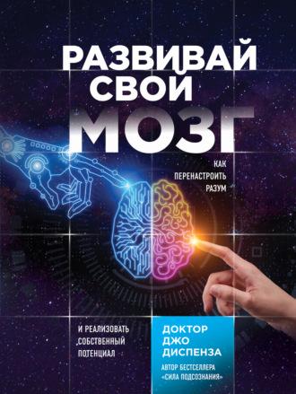 Джо Диспенза, Развивай свой мозг. Как перенастроить разум и реализовать собственный потенциал
