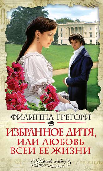 Филиппа Грегори, Избранное дитя, или Любовь всей ее жизни