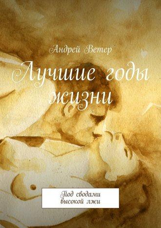 Андрей Ветер, Лучшие годы жизни. Под сводами высокойлжи