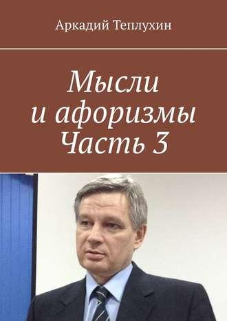 Аркадий Теплухин, Мысли иафоризмы. Часть3